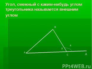Угол, смежный с каким-нибудь углом треугольника называется внешним углом