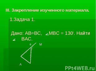 III. Закрепление изученного материала. 1.Задача 1. Дано: AB=BC, MBC = 1300. Найт