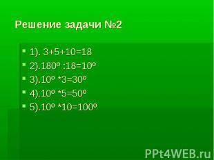 Решение задачи №2 1). 3+5+10=182).180º :18=10º3).10º *3=30º4).10º *5=50º5).10º *