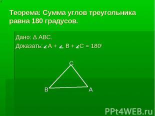 Теорема: Сумма углов треугольника равна 180 градусов. Дано: ∆ ABC. Доказать: А +