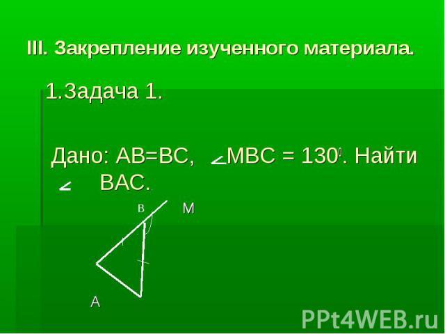 III. Закрепление изученного материала. 1.Задача 1. Дано: AB=BC, MBC = 1300. Найти BAC. M A C