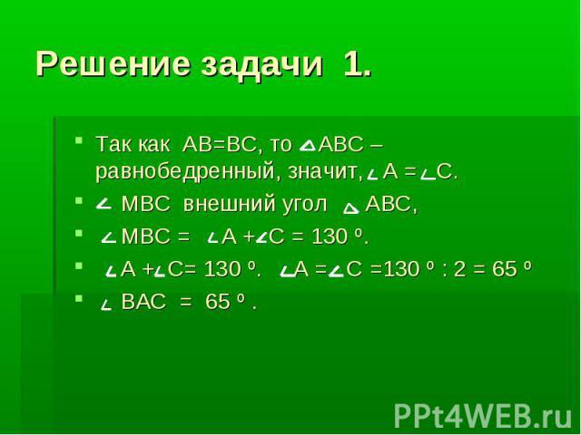 Решение задачи 1. Так как АВ=ВС, то АВС – равнобедренный, значит, А = С. МВС внешний угол АВС, МВС = А + С = 130 º. А + С= 130 º. А = С =130 º : 2 = 65 º ВАС = 65 º .