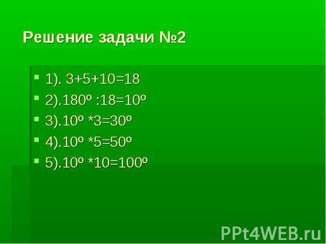 Решение задачи №2 1). 3+5+10=182).180º :18=10º3).10º *3=30º4).10º *5=50º5).10º *10=100º