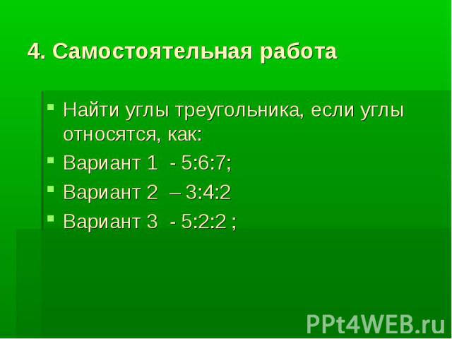 4. Самостоятельная работа Найти углы треугольника, если углы относятся, как:Вариант 1 - 5:6:7;Вариант 2 – 3:4:2 Вариант 3 - 5:2:2 ;