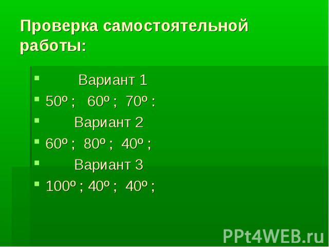 Проверка самостоятельной работы: Вариант 1 50º ; 60º ; 70º : Вариант 260º ; 80º ; 40º ; Вариант 3100º ; 40º ; 40º ;