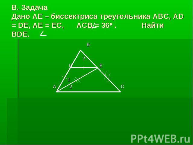 В. ЗадачаДано AE – биссектриса треугольника ABC, AD = DE, AE = EC, ACB = 360 . Найти BDE.