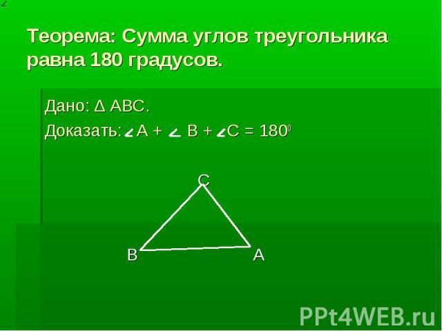 Теорема: Сумма углов треугольника равна 180 градусов. Дано: ∆ ABC. Доказать: А + B + C = 1800 C B A