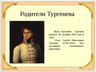 Родители Тургенева Иван Сергеевич Тургенев родился 28 октября 1818 года в Орле.