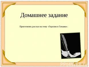 Домашнее заданиеПриготовить рассказ на тему «Герасим и Татьяна».