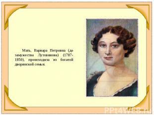 Мать, Варвара Петровна (до замужества Лутовинова) (1787-1850), происходила из бо
