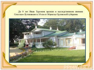 До 9 лет Иван Тургенев прожил в наследственном имении Спасское-Лутовиново в 10к