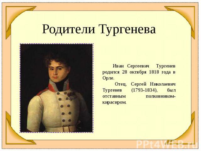 Родители Тургенева Иван Сергеевич Тургенев родился 28 октября 1818 года в Орле. Отец, Сергей Николаевич Тургенев (1793-1834), был отставным полковником-кирасиром.