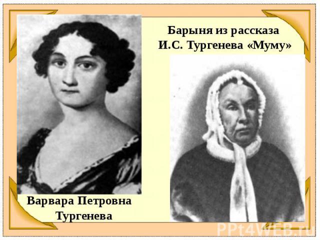 Барыня из рассказа И.С. Тургенева «Муму»Варвара Петровна Тургенева
