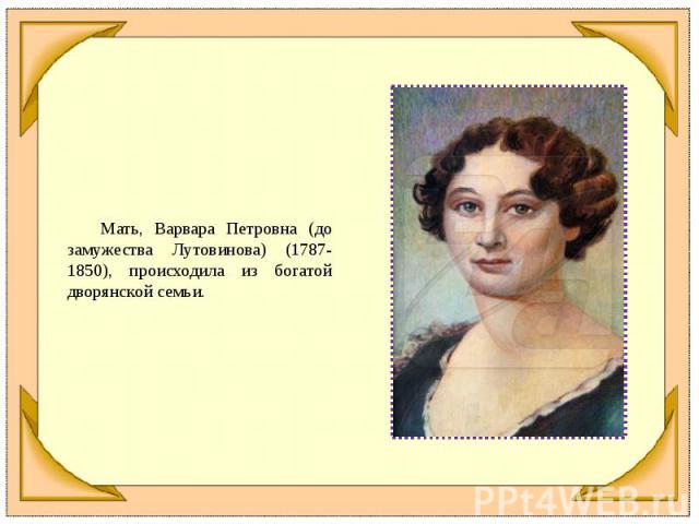 Мать, Варвара Петровна (до замужества Лутовинова) (1787-1850), происходила из богатой дворянской семьи.