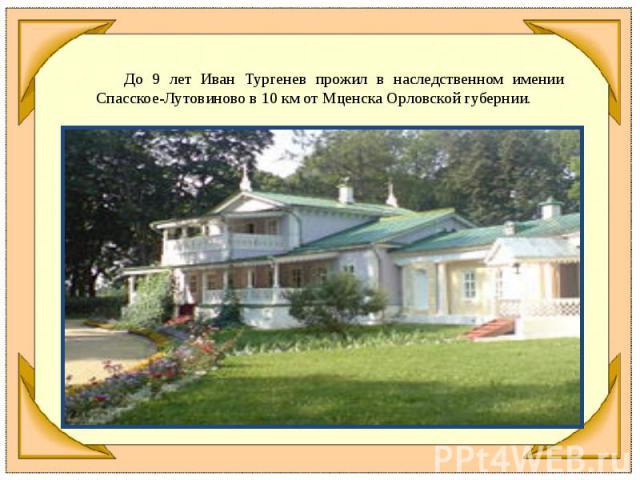 До 9 лет Иван Тургенев прожил в наследственном имении Спасское-Лутовиново в 10км от Мценска Орловской губернии.