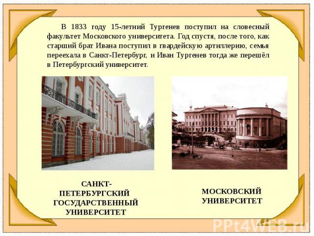 В 1833 году 15-летний Тургенев поступил на словесный факультет Московского университета. Год спустя, после того, как старший брат Ивана поступил в гвардейскую артиллерию, семья переехала в Санкт-Петербург, и Иван Тургенев тогда же перешёл в Петербур…
