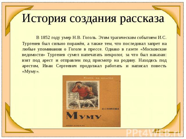 История создания рассказа В 1852 году умер Н.В. Гоголь. Этим трагическим событием И.С. Тургенев был сильно поражён, а также тем, что последовал запрет на любые упоминания о Гоголе в прессе. Однако в газете «Московские ведомости» Тургенев сумел напеч…