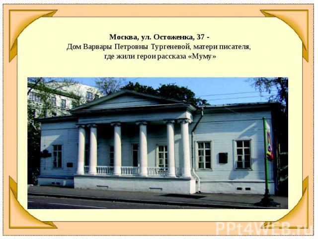 Москва, ул. Остоженка, 37 - Дом Варвары Петровны Тургеневой, матери писателя, где жили герои рассказа «Муму»