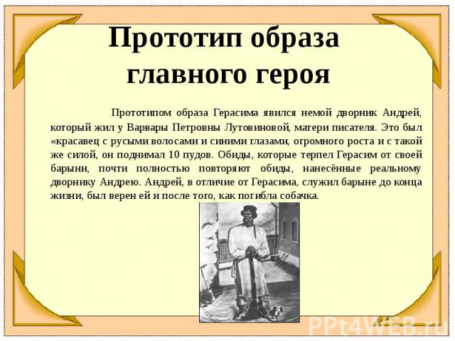 Прототип образа главного героя Прототипом образа Герасима явился немой дворник Андрей, который жил у Варвары Петровны Лутовиновой, матери писателя. Это был «красавец с русыми волосами и синими глазами, огромного роста и с такой же силой, он поднимал…