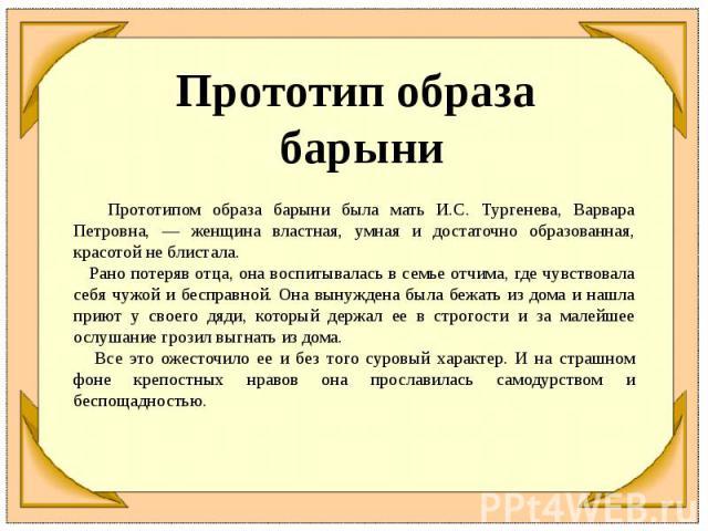 Прототип образа барыни Прототипом образа барыни была мать И.С. Тургенева, Варвара Петровна, — женщина властная, умная и достаточно образованная, красотой не блистала. Рано потеряв отца, она воспитывалась в семье отчима, где чувствовала себя чужой и …
