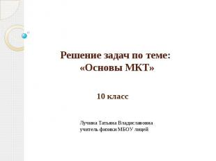 Решение задач по теме: «Основы МКТ» 10 классЛучина Татьяна Владиславовнаучитель