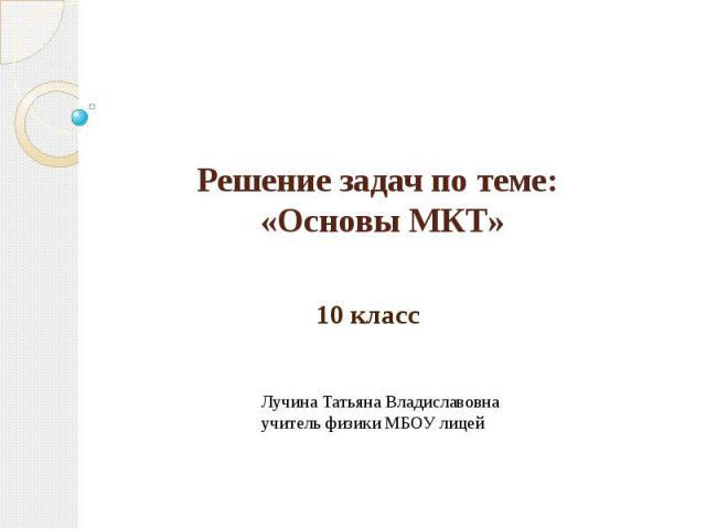 Решение задач по теме: «Основы МКТ» 10 классЛучина Татьяна Владиславовнаучитель физики МБОУ лицей