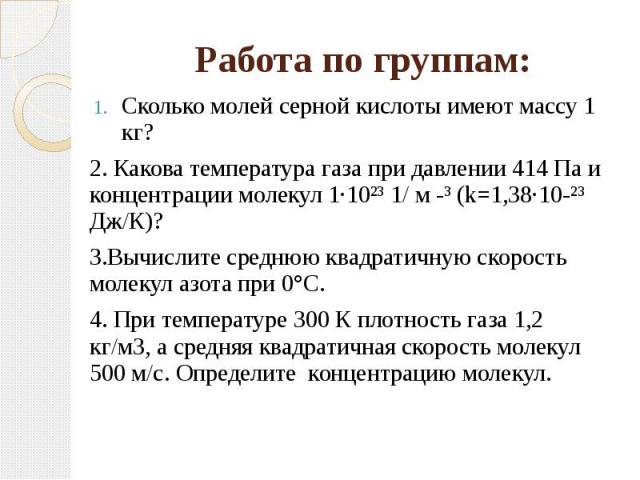 Работа по группам: Сколько молей серной кислоты имеют массу 1 кг?2. Какова температура газа при давлении 414 Па и концентрации молекул 1·10²³ 1/ м -³ (k=1,38·10-²³ Дж/К)?3.Вычислите среднюю квадратичную скорость молекул азота при 0°C. 4. При темпера…