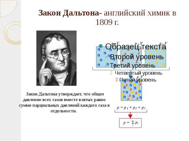 Закон Дальтона- английский химик в 1809 г. Закон Дальтона утверждает, что общее давление всех газов вместе взятых равно сумме парциальных давлений каждого газа в отдельности.