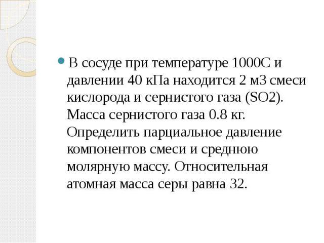 В сосуде при температуре 1000С и давлении 40 кПа находится 2 м3смеси кислорода и сернистого газа (SO2). Масса сернистого газа 0.8 кг. Определить парциальное давление компонентов смеси и среднюю молярную массу. Относительная атомная масса серы равна 32.