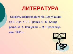 ЛИТЕРАТУРА Секреты орфографии: Кн. Для учащих-ся 5 -7 кл. / Г. Г. Граник, С. М.