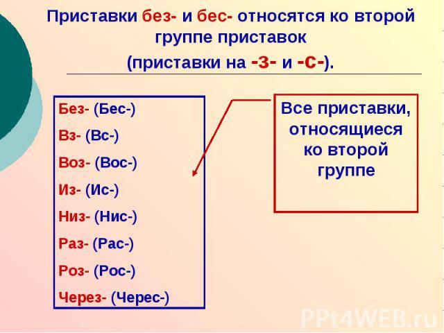 Приставки без- и бес- относятся ко второй группе приставок (приставки на -з- и -с-). Без- (Бес-)Вз- (Вс-)Воз- (Вос-)Из- (Ис-)Низ- (Нис-)Раз- (Рас-)Роз- (Рос-)Через- (Черес-)Все приставки, относящиеся ко второй группе