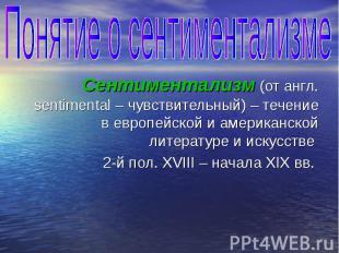 Понятие о сентиментализме Сентиментализм (от англ. sentimental – чувствительный)