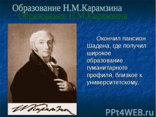 Образование Н.М.Карамзина Окончил пансион Шадена, где получил широкое образовани