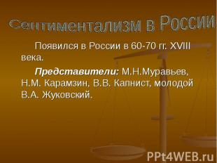 Сентиментализм в России Появился в России в 60-70 гг. XVIII века. Представители: