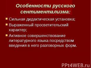 Особенности русского сентиментализма: Сильная дидактическая установка;Выраженный