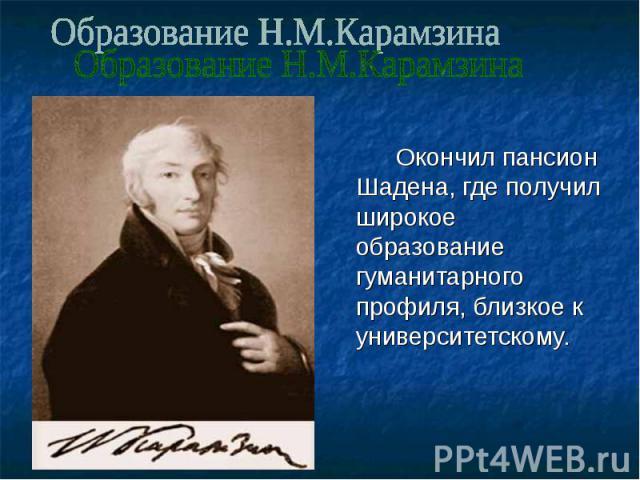 Образование Н.М.Карамзина Окончил пансион Шадена, где получил широкое образование гуманитарного профиля, близкое к университетскому.