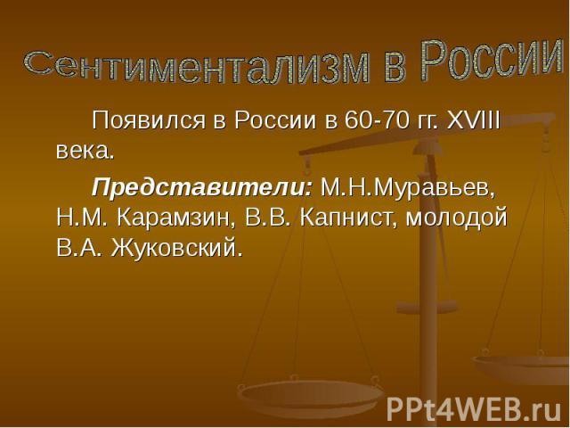 Сентиментализм в России Появился в России в 60-70 гг. XVIII века. Представители: М.Н.Муравьев, Н.М. Карамзин, В.В. Капнист, молодой В.А. Жуковский.