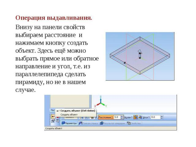 Операция выдавливания.Внизу на панели свойств выбираем расстояние и нажимаем кнопку создать объект. Здесь ещё можно выбрать прямое или обратное направление и угол, т.е. из параллелепипеда сделать пирамиду, но не в нашем случае.