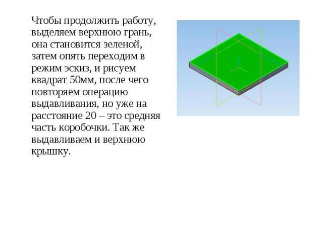 Чтобы продолжить работу, выделяем верхнюю грань, она становится зеленой, затем опять переходим в режим эскиз, и рисуем квадрат 50мм, после чего повторяем операцию выдавливания, но уже на расстояние 20 – это средняя часть коробочки. Так же выдавливае…