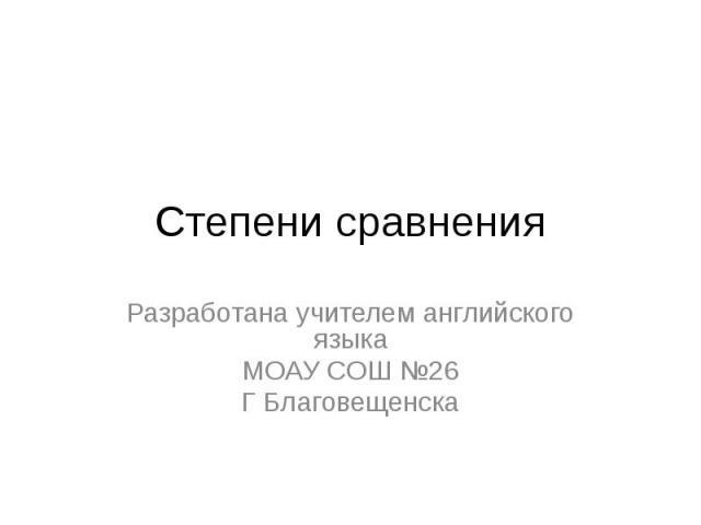 Степени сравнения Разработана учителем английского языкаМОАУ СОШ №26Г Благовещенска