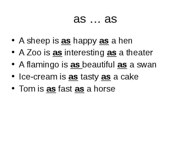 as … as A sheep is as happy as a henA Zoo is as interesting as a theaterA flamingo is as beautiful as a swanIce-cream is as tasty as a cakeTom is as fast as a horse