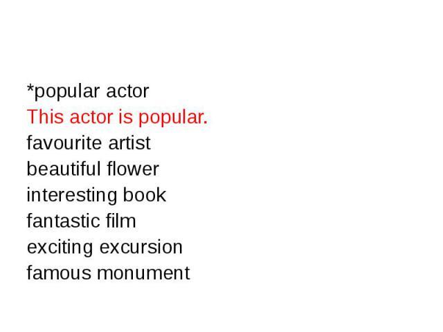 *popular actorThis actor is popular.favourite artist beautiful flowerinteresting bookfantastic filmexciting excursionfamous monument