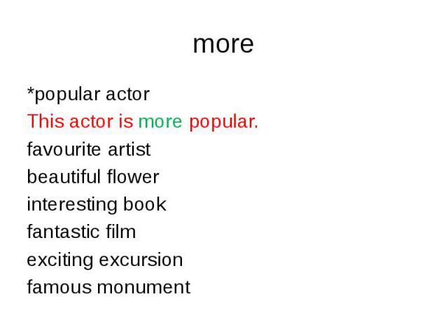 more *popular actorThis actor is more popular.favourite artist beautiful flowerinteresting bookfantastic filmexciting excursionfamous monument