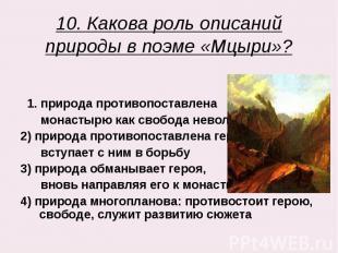 10. Какова роль описаний природы в поэме «Мцыри»? 1. природа противопоставлена м