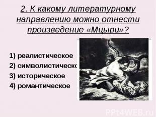 2. К какому литературному направлению можно отнести произведение «Мцыри»? 1) реа