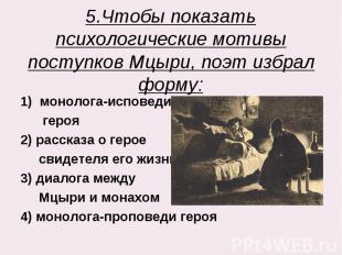 5.Чтобы показать психологические мотивы поступков Мцыри, поэт избрал форму: моно