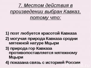 7. Местом действия в произведении выбран Кавказ, потому что: 1) поэт любуется кр