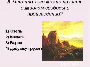 8. Что или кого можно назвать символом свободы в произведении? Степь2) Кавказ3)
