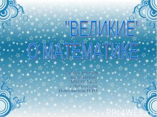"""""""ВЕЛИКИЕ"""" О МАТЕМАТИКЕ Работа учителя математики МБОУ №35 г.Чебоксары Николаевой"""