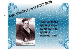 """Карл Фридрих Гаусс (1777-1855) """"Математика - царица наук, арифметика - царица м"""